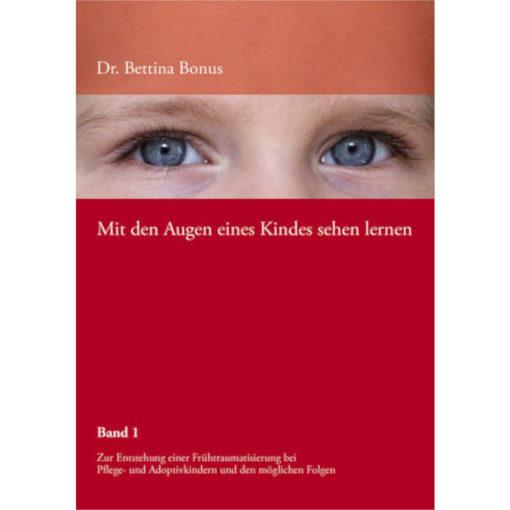 Buchcover Bettina Bonus, mit den Augen eines Kindes sehen lernen. Zur Entstehung einer Frühtraumatisierung bei Pflege- und Adoptivkindern und möglichen Folgen.